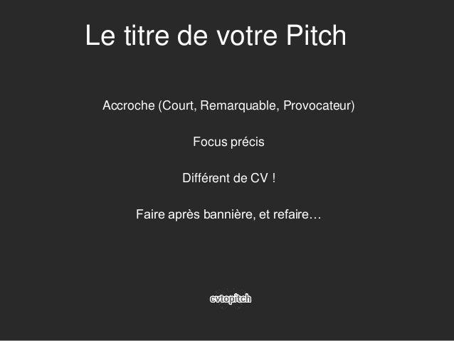 Le titre de votre Pitch Accroche (Court, Remarquable, Provocateur) Focus précis Différent de CV ! Faire après bannière, et...