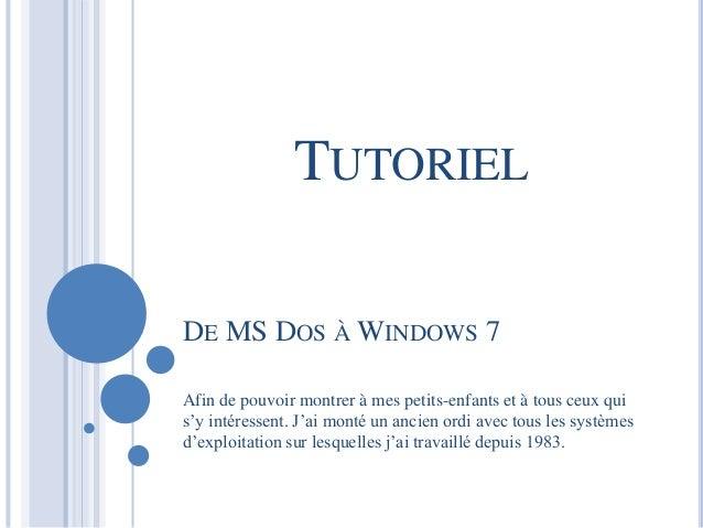 TUTORIEL  DE MS DOS ÀWINDOWS 7  Afin de pouvoir montrer à mes petits-enfants et à tous ceux qui  s'y intéressent. J'ai mon...