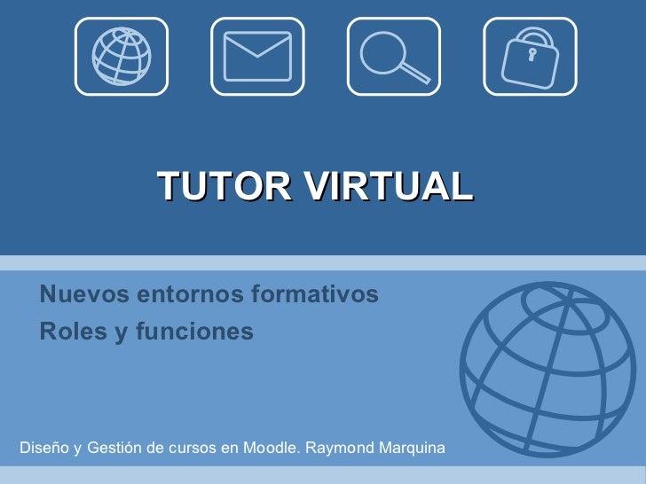 TUTOR VIRTUAL Nuevos entornos formativos Roles y funciones Diseño y Gestión de cursos en Moodle. Raymond Marquina