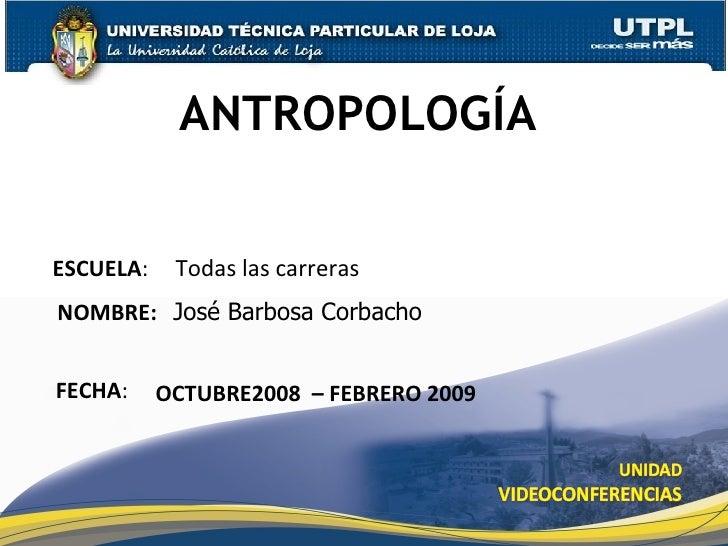 ANTROPOLOGÍA ESCUELA :  Todas las carreras NOMBRE:  José Barbosa Corbacho FECHA : OCTUBRE2008  – FEBRERO 2009