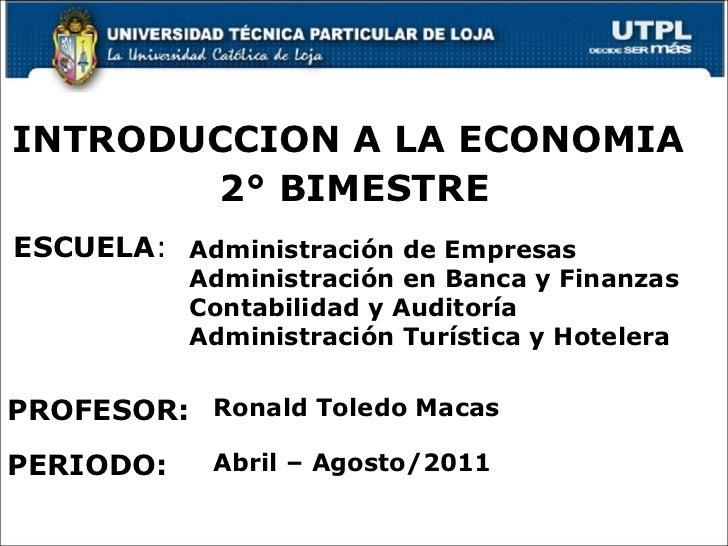 ESCUELA : PROFESOR: INTRODUCCION A LA ECONOMIA PERIODO: Ronald Toledo Macas Abril – Agosto/2011 Administración de Empresas...