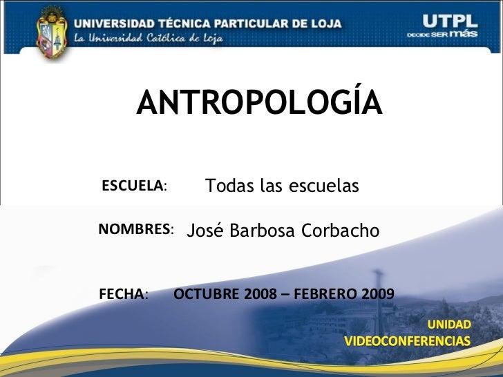 ANTROPOLOGÍA José Barbosa Corbacho ESCUELA : NOMBRES : FECHA : OCTUBRE 2008 – FEBRERO 2009 Todas las escuelas