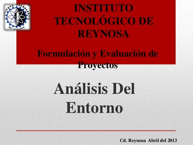 Análisis DelEntornoINSTITUTOTECNOLÓGICO DEREYNOSAFormulación y Evaluación deProyectosCd. Reynosa Abril del 2013