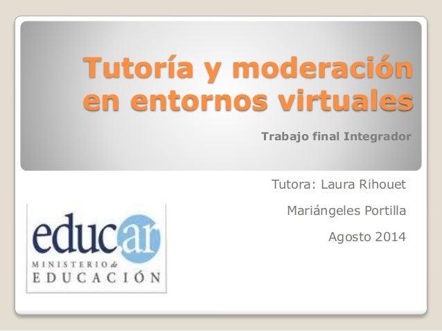 Tutoría y moderación en entornos virtuales Tutora: Laura Rihouet Mariángeles Portilla Agosto 2014 Trabajo final Integrador