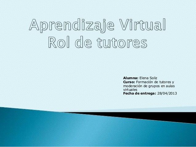 Alumna: Elena SolizCurso: Formación de tutores ymoderación de grupos en aulasvirtualesFecha de entrega: 28/04/2013