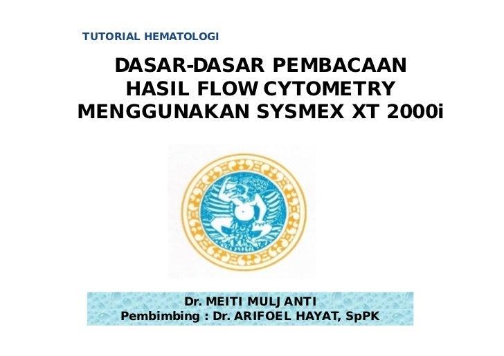 TUTORIAL HEMATOLOGI  DASAR-DASAR PEMBACAAN   HASIL FLOW CYTOMETRYMENGGUNAKAN SYSMEX XT 2000i             Dr. MEITI MULJANT...