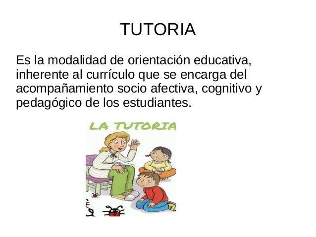 TUTORIA Es la modalidad de orientación educativa, inherente al currículo que se encarga del acompañamiento socio afectiva,...