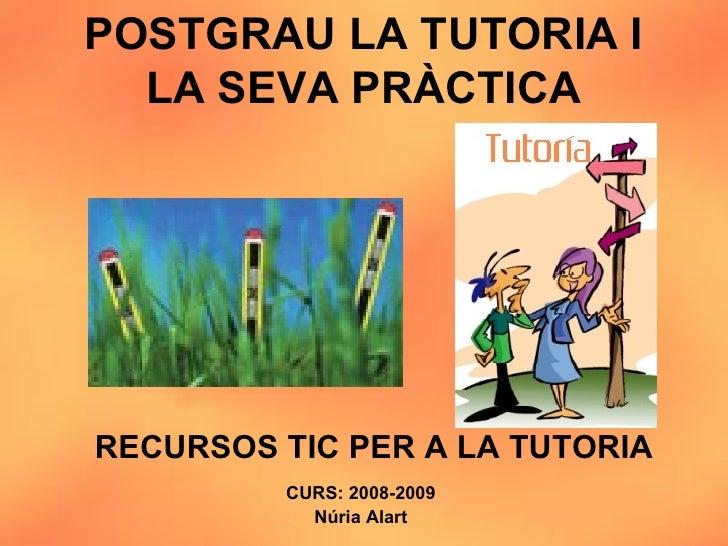 POSTGRAU LA TUTORIA I LA SEVA PRÀCTICA CURS: 2008-2009 Núria Alart RECURSOS TIC PER A LA TUTORIA