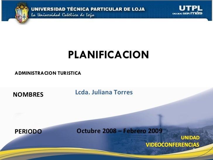 ADMINISTRACION TURISTICA NOMBRES PLANIFICACION PERIODO Lcda. Juliana Torres Octubre 2008 – Febrero 2009