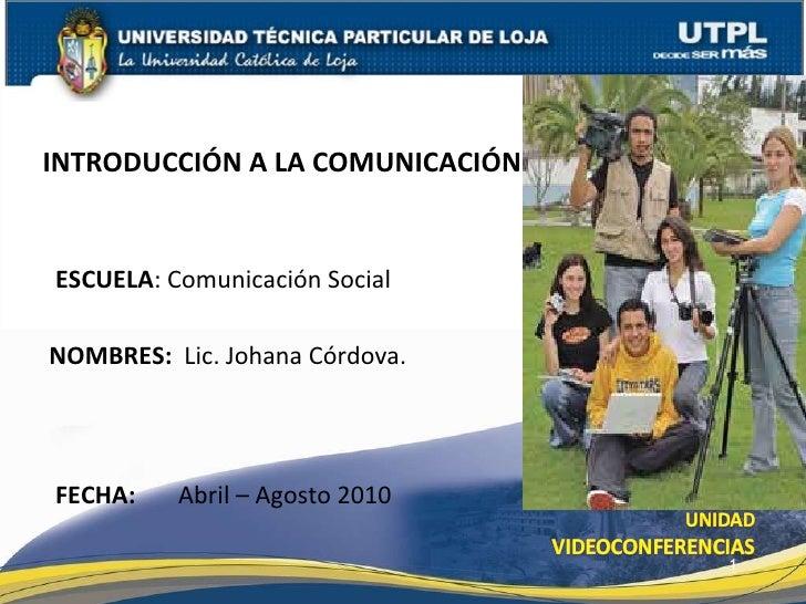 ESCUELA : Comunicación Social  NOMBRES:   Lic. Johana Córdova. INTRODUCCIÓN A LA COMUNICACIÓN FECHA:   Abril – Agosto 2010