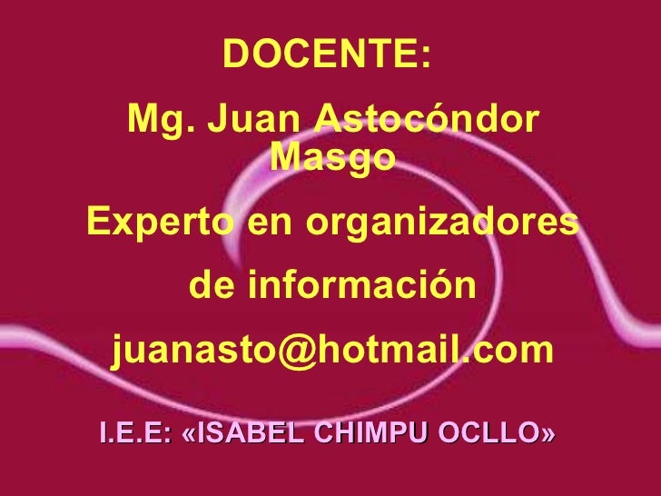 DOCENTE:  Mg. Juan Astocóndor Masgo Experto en organizadores de información [email_address] I.E.E: «ISABEL CHIMPU OCLLO»