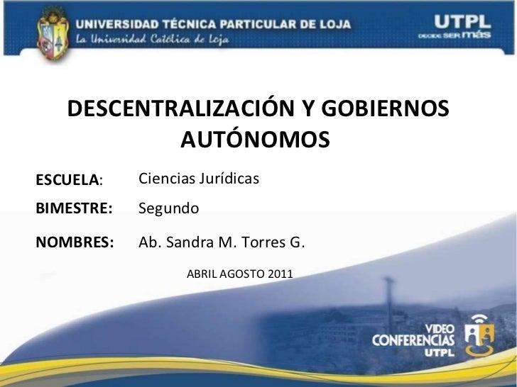 DESCENTRALIZACIÓN Y GOBIERNOS AUTÓNOMOS  ESCUELA : NOMBRES: Ciencias Jurídicas Ab. Sandra M. Torres G. BIMESTRE: Segundo A...