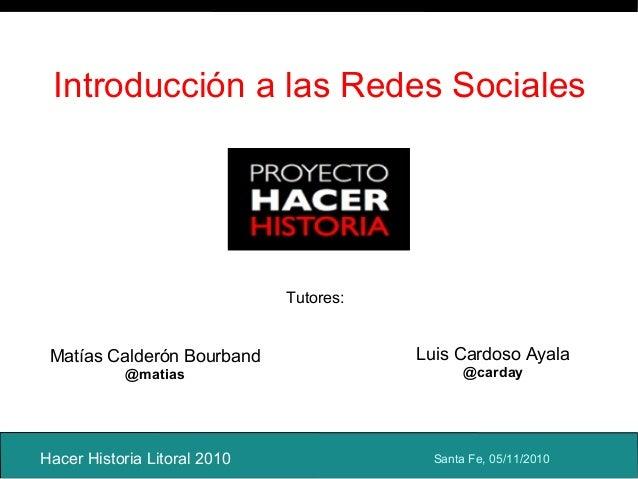 Introducción a las Redes Sociales Hacer Historia Litoral 2010 Matías Calderón Bourband @matias Luis Cardoso Ayala @carday ...