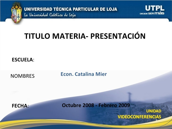 ESCUELA : NOMBRES TITULO MATERIA- PRESENTACIÓN  FECHA : Econ. Catalina Mier Octubre 2008 - Febrero 2009