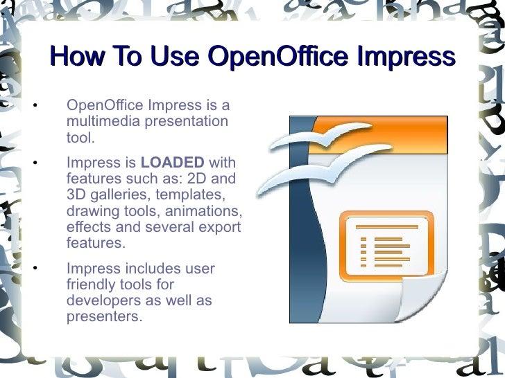 How To Use OpenOffice Impress <ul><li>OpenOffice Impress is a multimedia presentation tool. </li></ul><ul><li>Impress is  ...