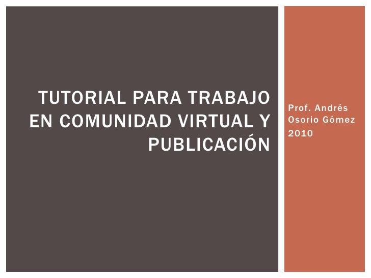 Prof. Andrés Osorio Gómez<br />2010<br />Tutorial para trabajo en comunidad virtual y publicación<br />