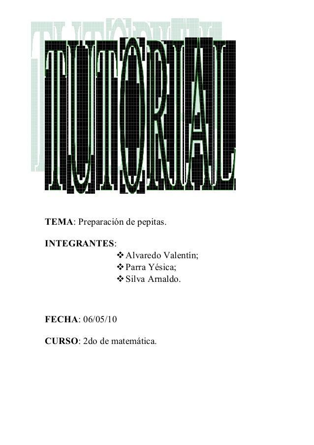 TEMA: Preparación de pepitas. INTEGRANTES: Alvaredo Valentín; Parra Yésica; Silva Arnaldo. FECHA: 06/05/10 CURSO: 2do d...