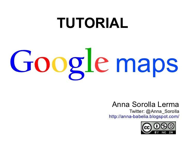 TUTORIAL  G o o g l e   maps Anna Sorolla Lerma [email_address]