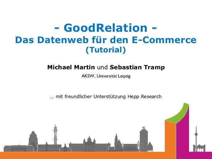 <ul><li>- GoodRelation - Das Datenweb für den E-Commerce (Tutorial) </li></ul><ul><li>Michael Martin  und  Sebastian Tramp...