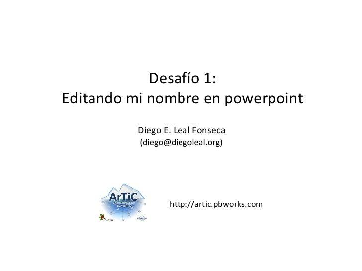 http://artic.pbworks.com Desafío 1: Editando mi nombre en powerpoint Diego E. Leal Fonseca