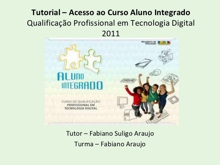 Tutorial – Acesso ao Curso Aluno Integrado Qualificação Profissional em Tecnologia Digital 2011 Tutor – Fabiano Suligo Ara...