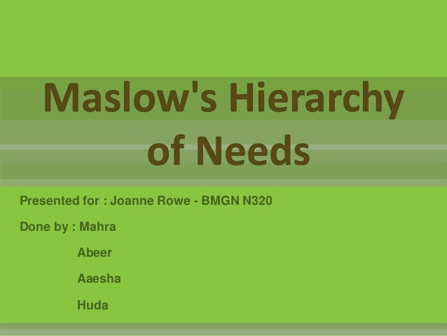 Maslows Hierarchy        of NeedsPresented for : Joanne Rowe - BMGN N320Done by : Mahra        Abeer        Aaesha        ...