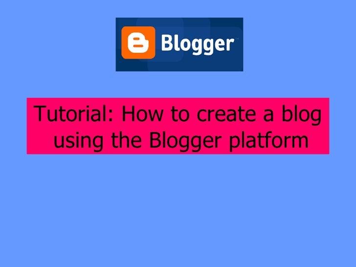 <ul><li>Tutorial: How to create a blog using the Blogger platform   </li></ul>