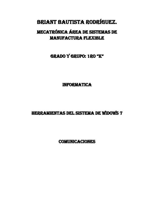 """Briant Bautista Rodríguez. MECATRÓNICA ÁREA DE SISTEMAS DE MANUFACTURA FLEXIBLE  Grado y Grupo: 1ro """"k""""  INFORMATICA  HERR..."""