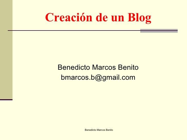 Creación de un Blog <ul><li>Benedicto Marcos Benito </li></ul><ul><li>[email_address] </li></ul>Benedicto Marcos Benito