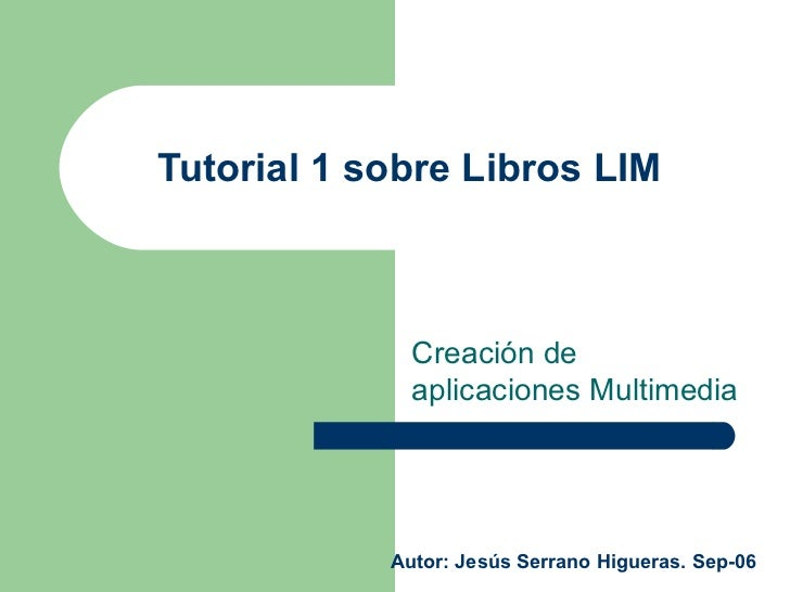 Tutorial 1 sobre Libros LIM  Creación de aplicaciones Multimedia Autor: Jesús Serrano Higueras. Sep-06