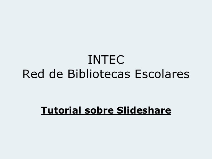 INTEC Red de Bibliotecas Escolares Tutorial sobre Slideshare