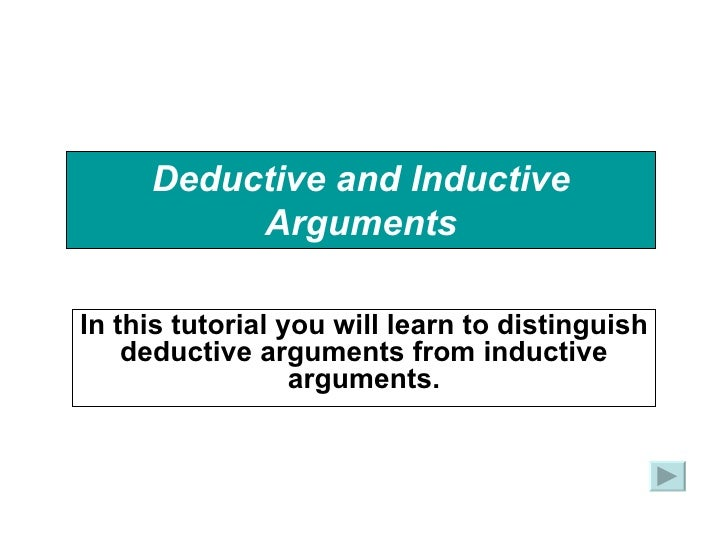 Deductive and Inductive Arguments In this tutorial you will learn to distinguish deductive arguments from inductive argume...