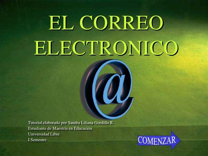 EL CORREO   ELECTRONICOTutorial elaborado por Sandra Liliana Gordillo R.Estudiante de Maestría en EducaciónUniversidad Lib...