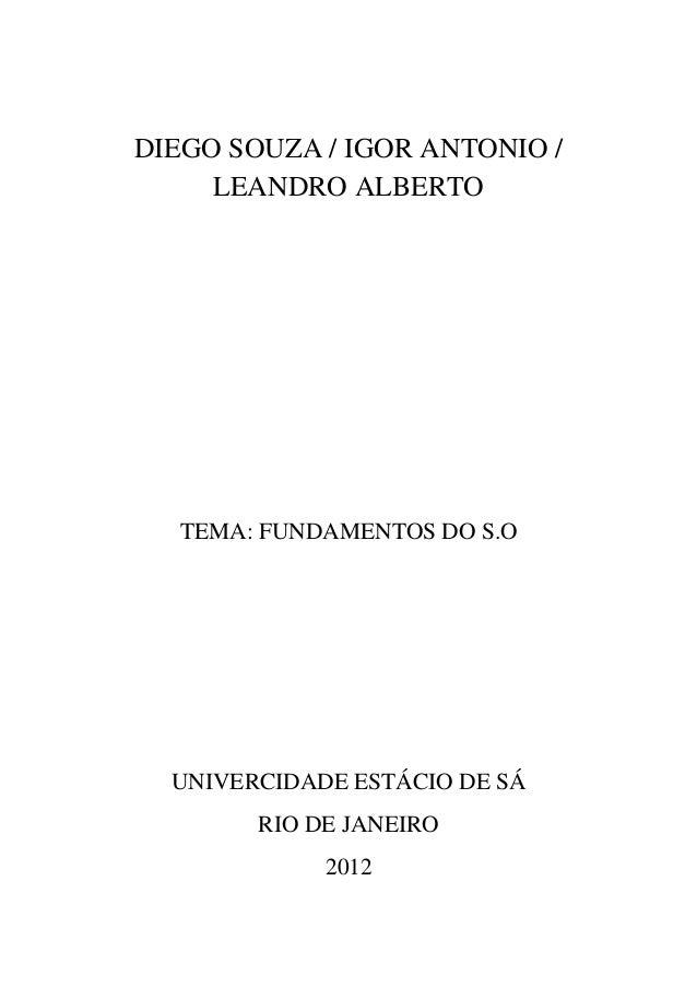 DIEGO SOUZA / IGOR ANTONIO /     LEANDRO ALBERTO  TEMA: FUNDAMENTOS DO S.O  UNIVERCIDADE ESTÁCIO DE SÁ        RIO DE JANEI...