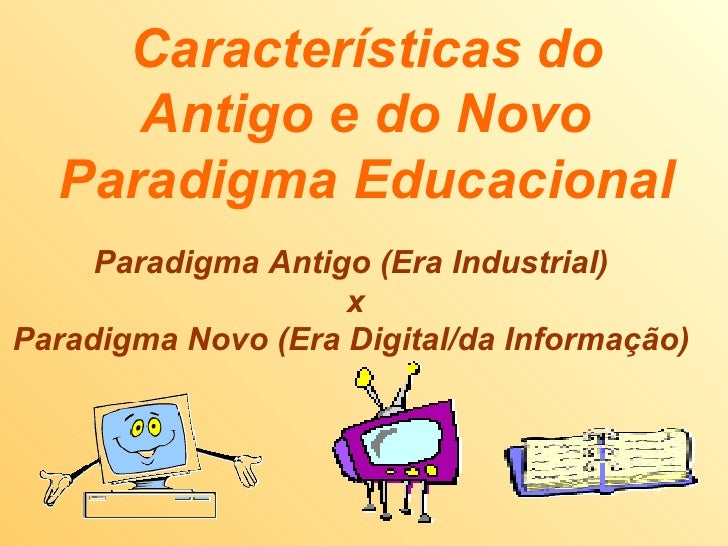 Características do Antigo e do Novo Paradigma Educacional Paradigma Antigo (Era Industrial)  x Paradigma Novo (Era Digital...