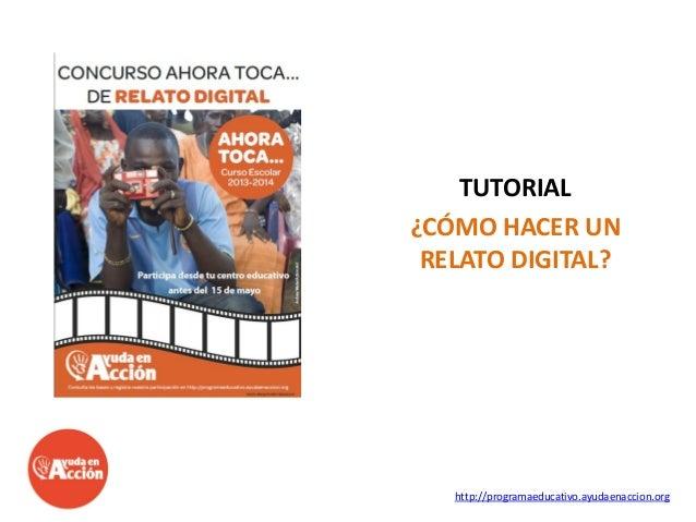 TUTORIAL ¿CÓMO HACER UN RELATO DIGITAL?  http://programaeducativo.ayudaenaccion.org