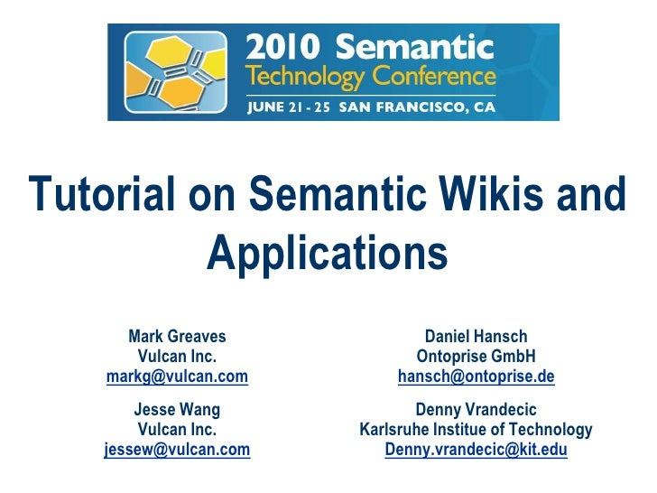 Tutorialon Semantic Wikis and Applications<br />Mark Greaves<br />Vulcan Inc.<br />markg@vulcan.com<br />Daniel Hansch<br ...