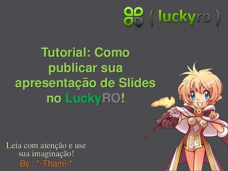 Tutorial: Como publicar sua apresentação de Slides no LuckyRO!<br />Leia com atenção e use sua imaginação!<br />By.: *-Tha...