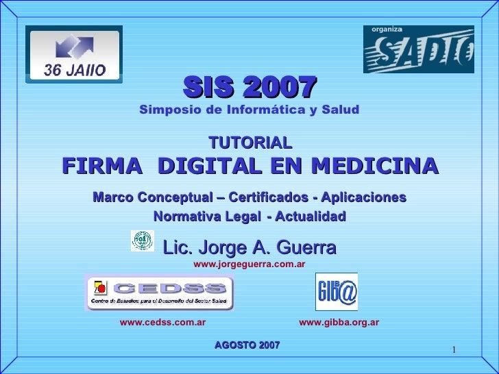 SIS 2007 Simposio de Informática y Salud TUTORIAL FIRMA  DIGITAL EN MEDICINA Marco Conceptual – Certificados - Aplicacione...