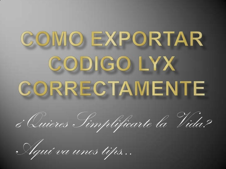 COMO EXPORTAR CODIGO Lyx correctamente<br />¿Quieres Simplificarte la Vida?<br />Aquí va unos tips…<br />