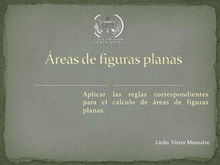 Aplicar las reglas correspondientespara el calculo de áreas de figurasplanas.                    Licdo. Víctor Monsalve