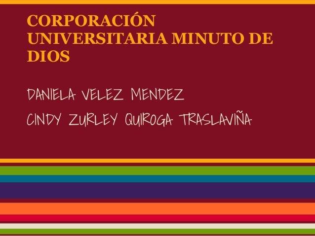 CORPORACIÓN UNIVERSITARIA MINUTO DE DIOS DANIELA VELEZ MENDEZ CINDY ZURLEY QUIROGA TRASLAVIÑA