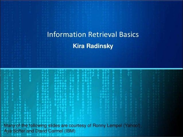 Information Retrieval Basics Kira Radinsky Many of the following slides are courtesy of Ronny Lempel (Yahoo!), Aya Soffer ...