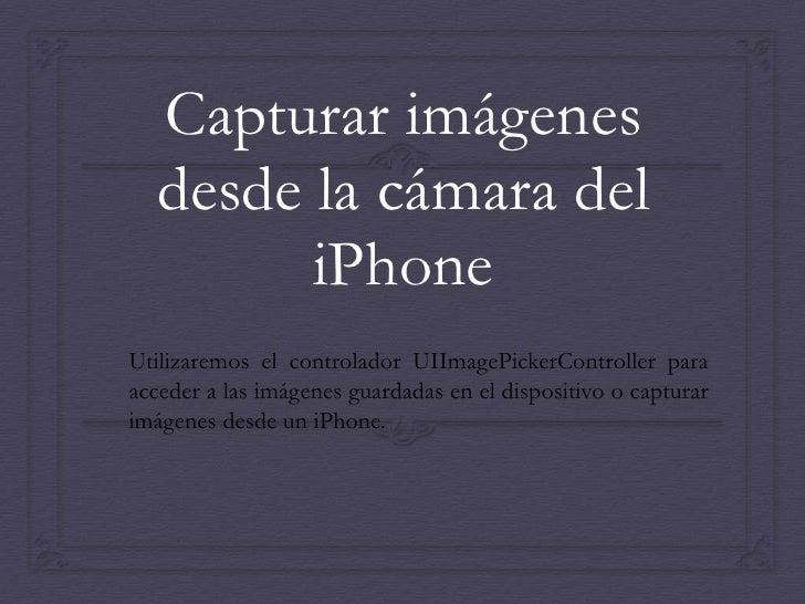 Capturar imágenes   desde la cámara del         iPhoneUtilizaremos el controlador UIImagePickerController paraacceder a la...
