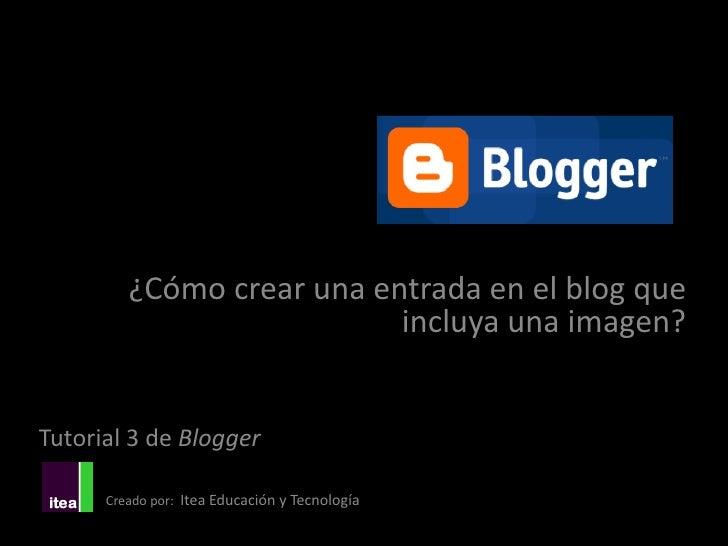 ¿Cómo crear una entrada en el blog que                           incluya una imagen?Tutorial 3 de Blogger      Creado por:...