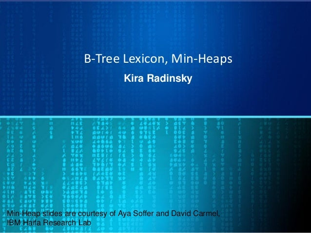 B-Tree Lexicon, Min-Heaps Kira Radinsky Min-Heap slides are courtesy of Aya Soffer and David Carmel, IBM Haifa Research Lab