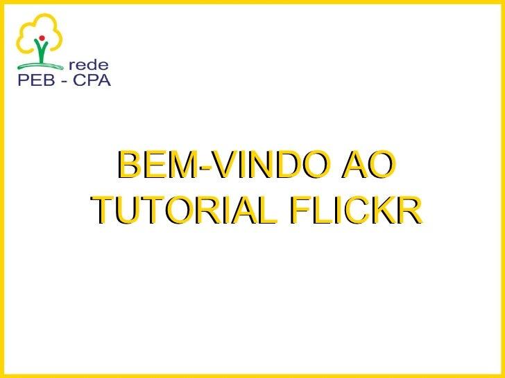 BEM-VINDO AO TUTORIAL FLICKR BEM-VINDO AO TUTORIAL FLICKR
