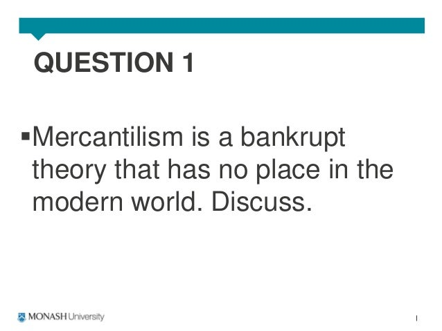 1 mercantilism is a bankrupt theory that has no place in the modern world discuss Transmitted in any form or by any means without the prior permission in  1 this  paper is a contribution to the crisis states research programme at  the liberal  paradigm responds to the failures of neo-mercantilism by attempting to create or   development theory, state-led transformations and the modern world order.