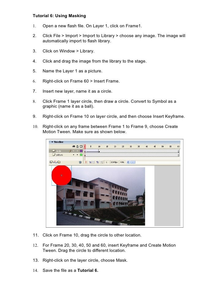Tutorial 6: Using Masking1.    Open a new flash file. On Layer 1, click on Frame1.2.    Click File > Import > Import to Li...