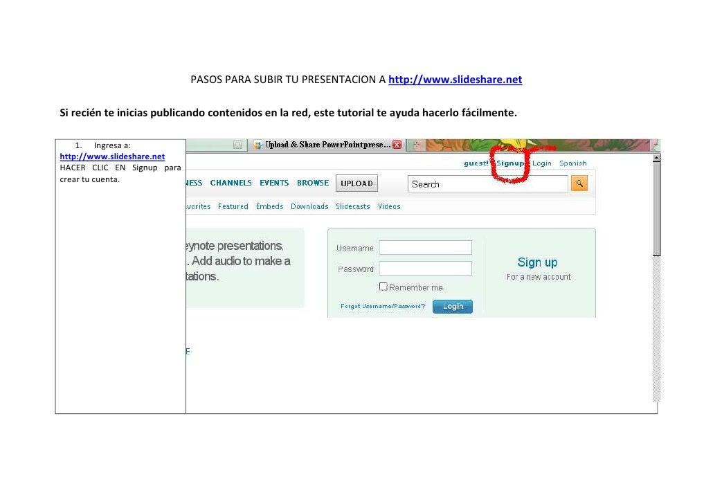 PASOS PARA SUBIR TU PRESENTACION A http://www.slideshare.net  Si recién te inicias publicando contenidos en la red, este t...